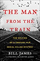 The Man from the Train: The Solving of a Century-Old Serial Killer Mystery