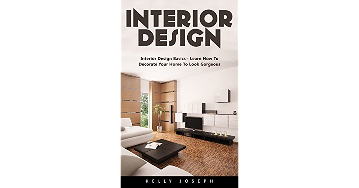 Interior Design: Interior Design Basics   Learn How To Decorate Your Home  To Look Gorgeous! By Kelly Joseph