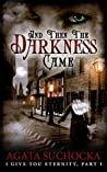 And Then The Darkness Came (I Give You Eternity, #1)