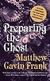 Preparing the Ghost by Matthew Gavin Frank