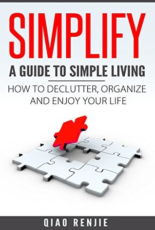 Simplify: A Guide to Simple Living: How to Declutter, Organise and Enjoy Your Life (Minimalism, Happiness and Inner Peace)