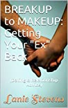 BREAKUP to MAKEUP: How to Get Your Ex Back: Dating & Relationship Advice (FOR WOMEN ONLY Book 4)