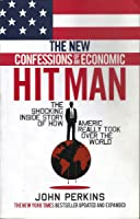 The New Confessions of an Economic Hit Man: The shocking story of how America really took over the world