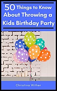 50 Things to Know About Throwing a Kids Birthday Party: The best 50 tips to throwing a great children's birthday party