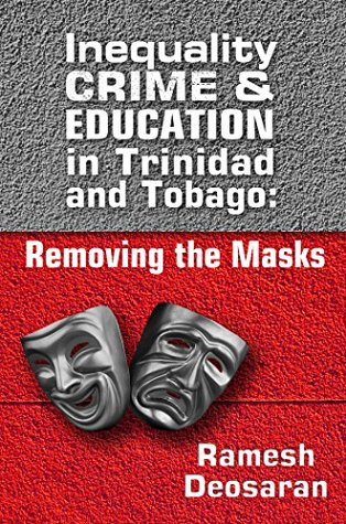 Inequality, Crime and Education in Trinidad and Tobago: Removing the Masks Deosaran Ramesh