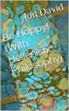 Be Happy! (With Hellenistic Philosophy): A Guide to the Good Life, Ancient-Greek Style