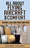 All About Flying, Aircraft & Comfort: Seating, Class and Perks Simplified (Travel Wisdom Book 2)