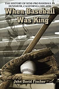 When Baseball Was King: The History of Semi-pro Baseball in Dunsmuir, California (1895-1970)