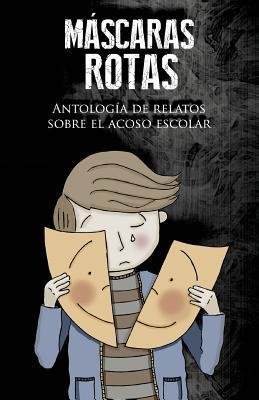 Mascaras Rotas: Antologia de Relatos Sobre El Acoso Escolar