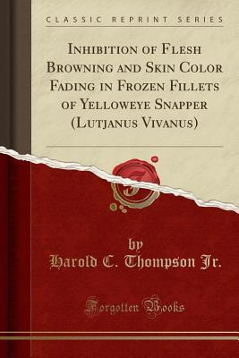 Inhibition of Flesh Browning and Skin Color Fading in Frozen Fillets of Yelloweye Snapper (Lutjanus Vivanus) (Classic Reprint)