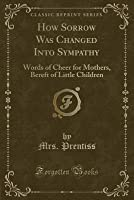 How Sorrow Was Changed Into Sympathy: Words of Cheer for Mothers, Bereft of Little Children (Classic Reprint)