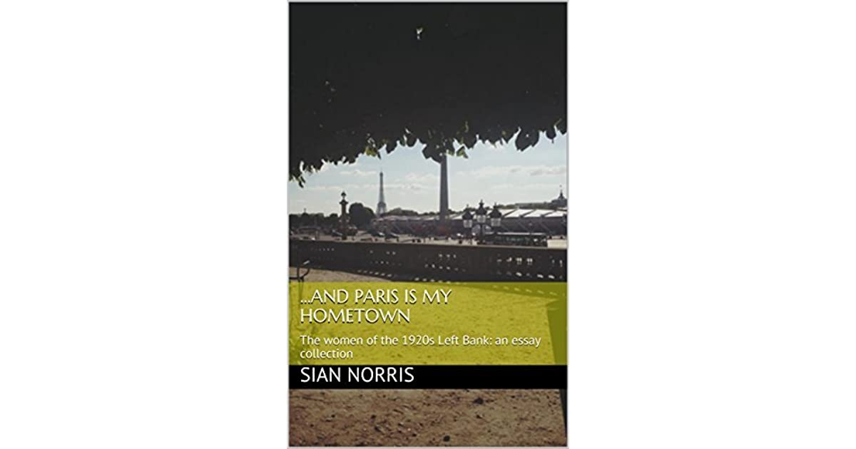 and paris is my hometown the women of the s left bank an essay  and paris is my hometown the women of the s left bank an essay  collection by sian norris