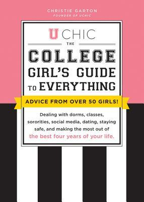 U Chic: The College Girl's Guide to Everything: Dealing with Dorms, Classes, Sororities, Social Media, Dating, Staying Safe, and Making the Most Out of the Best Four Years of Your Life