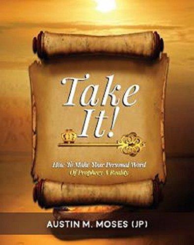 TAKE IT! How To Make Your Personal Word Of Prophecy A Reality Austin M. Moses