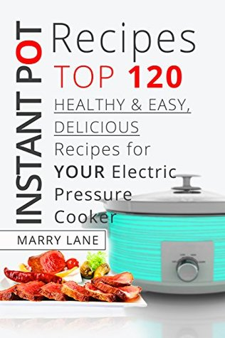 Instant Pot Recipes:Top 120 Healthy & Easy, Delicious Recipes For Your Electric Pressure Cooker (The Complete Pressure Cooker Cookbook Guide For Smart ... – Slow Cooking, Fast Meals,Vegan,Chicken)