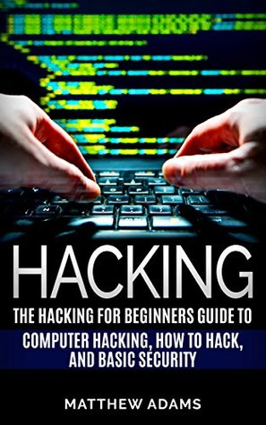 Hacking: The Hacking For Beginners Guide To Computer Hacking, How To Hack, And Basic Security