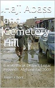 Haji Abass and Cemetery Hill: Baraki Barak District, Logar Province, Afghanistan 2009 (Afghanistan War Series Book 13)