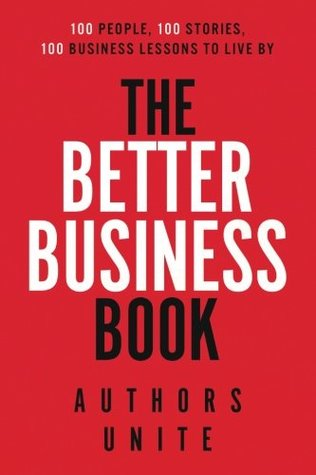 The Better Business Book: 100 People, 100 Stories, 100 Business Lessons To Live By
