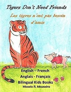 Children's Books: Tigers Don't Need Friends - Les tigres n'ont pas besoin d'amis. English - French: Bilingual Edition. Livres pour enfants. Anglais - Francais