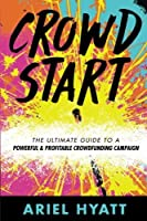 Crowdstart: The Ultimate Guide to a Powerful & Profitable Crowdfunding Campaign