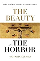 The Beauty and the Horror: Searching for God in a Suffering World