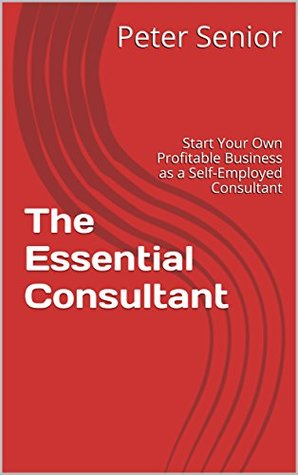 The Essential Consultant: Start Your Own Profitable Business as a Self-Employed Consultant