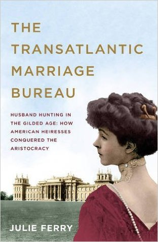 The Transatlantic Marriage Bureau; Husband Hunting in the Gilded Age: How American Heiresses Conquered the Aristocracy