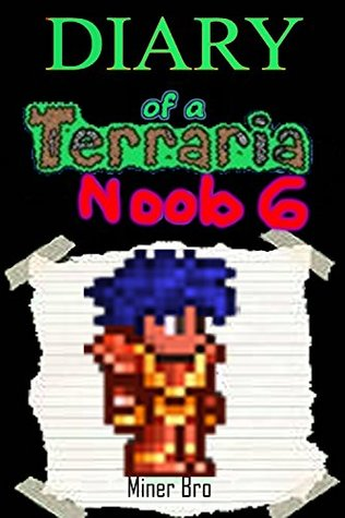 Terraria: Diary of a Terraria Noob 6 (Terraria Diaries, Terraria Books, Terraria Books for Children, Terraria Books for Kids, Terraria Stories, Terraria Noob)