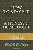 How To Stay Fit - A Fitness At Home Guide: Effective Strategies To Exercise, Eat Healthy & Lose Weight