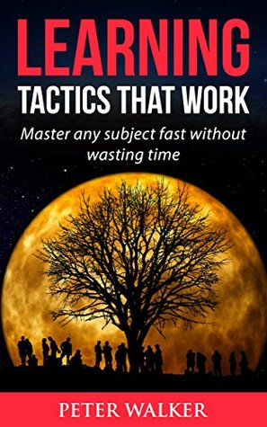 Learning Tactics that Work: Master any subject fast without wasting time (Learning, Memory, Study, Studying Book 1)