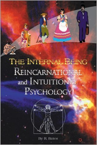 The Internal Being: Reincarnational and Intuitive Psychology Raymond Bates