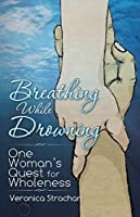 Breathing While Drowning: One Womans Quest for Wholeness
