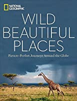Wild, Beautiful Places: 50 Picture-Perfect Destinations Around the Globe