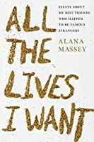 All the Lives I Want: Essays About My Best Friends Who Happen to Be Famous Strangers