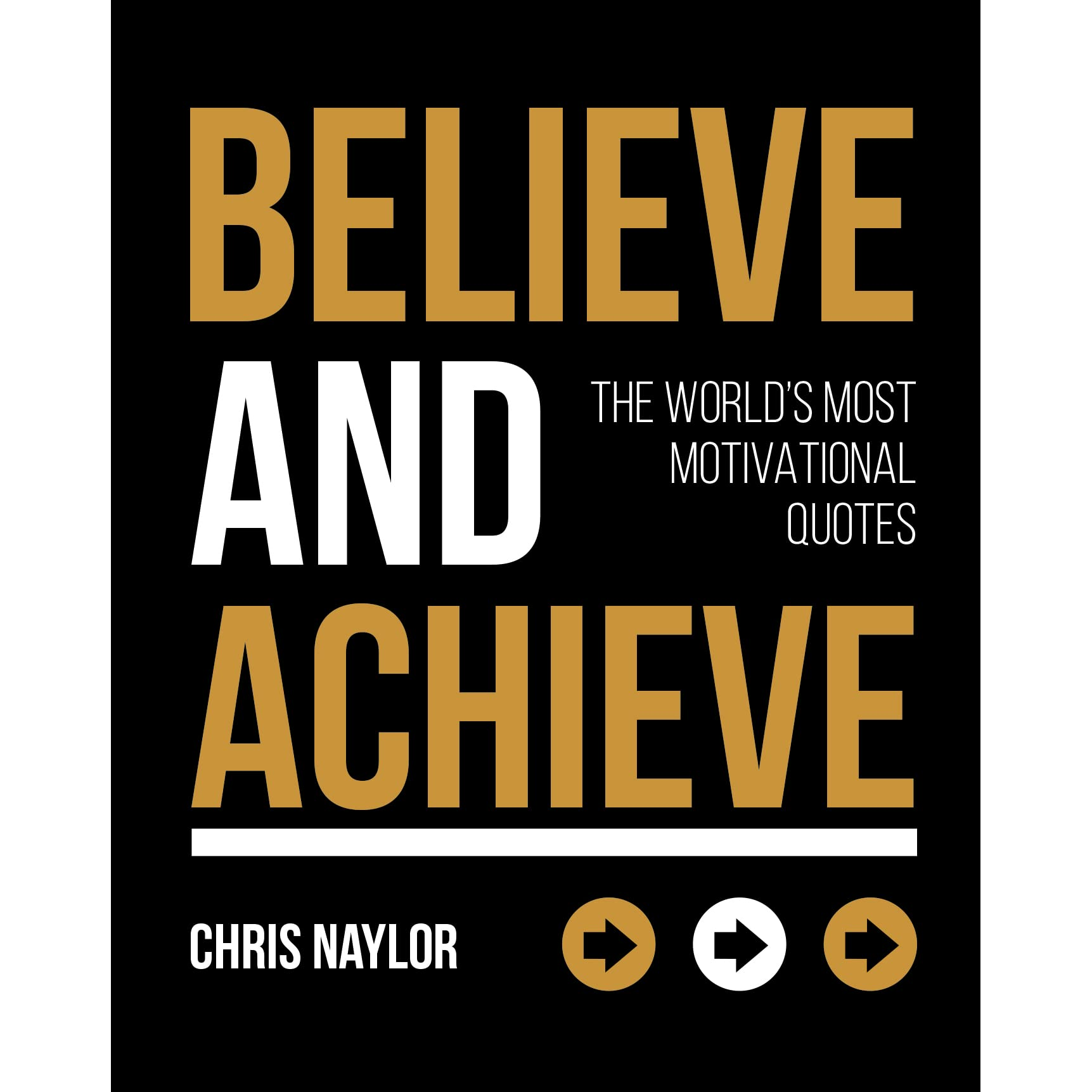 Believe And Achieve The World S Most Motivational Quotes By Chris Naylor
