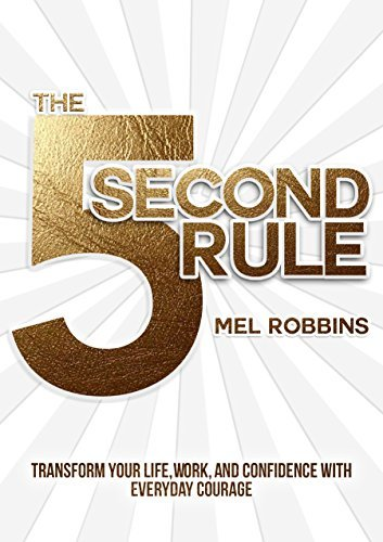 The 5 Second Rule- Transform your Life, Work, and Confidence with Everyday Courage