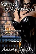 Married... to My Mistress! The Miss-Adventures of a Sissy Husband (Sissified Husband Feminization Humiliation Crossdressing Size Queen Cuckold Menage Erotica)
