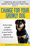 Change for your Growly Dog!: Book 2 Action steps to build confidence in your fearful, aggressive, or reactive dog (Essential Skills for your Growly but Brilliant Family Dog)
