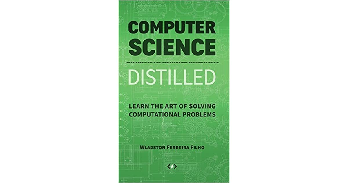 Computer Science Distilled: Learn the Art of Solving