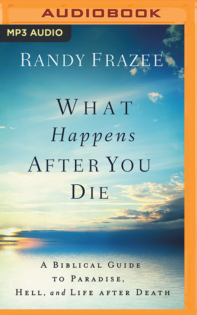 What Happens After You Die: A Biblical Guide to Paradise, Hell, and Life After Death Randy Frazee
