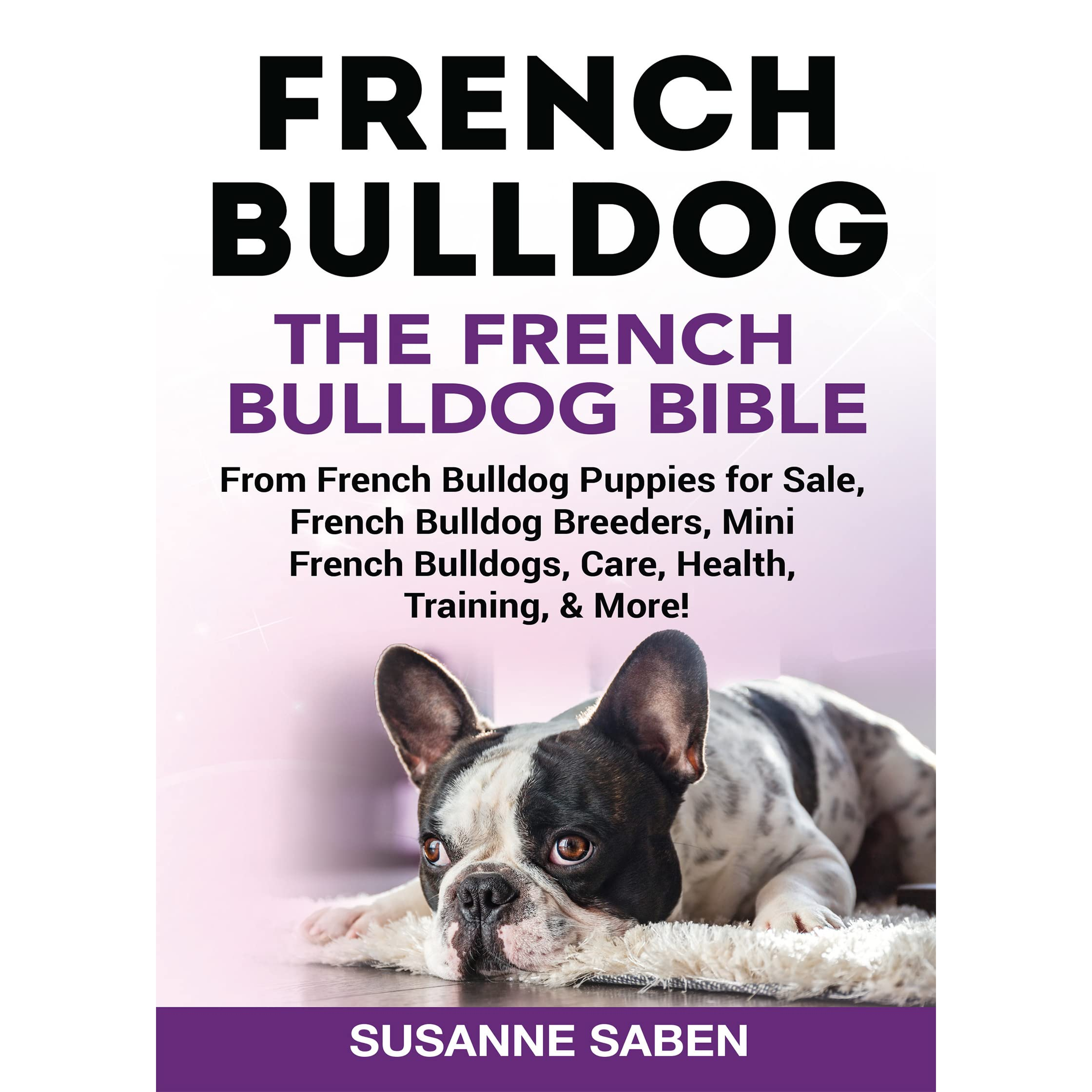 French Bulldog The French Bulldog Bible From French Bulldog Puppies For Sale French Bulldog Breeders Mini French Bulldogs Care Health Training More By Susanne Saben