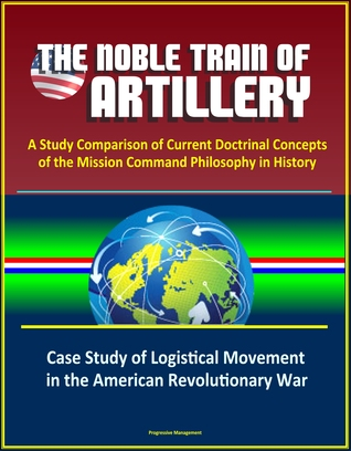 The Noble Train of Artillery: A Study Comparison of Current Doctrinal Concepts of the Mission Command Philosophy in History - Case Study of Logistical Movement in the American Revolutionary War