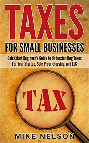 Taxes For Small Businesses, QuickStart Beginner's Guide To Understanding Taxes For Your Startup, Dole Proprietorship, and LLC ( tax, taxes for small businesses, sole proprietorship)