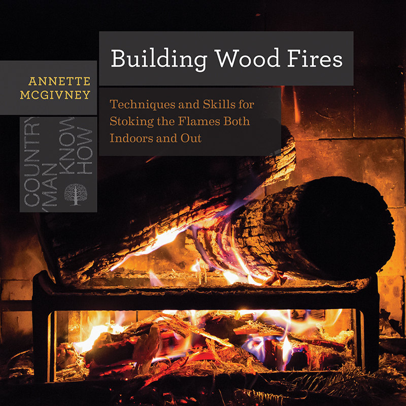 Building Wood Fires Techniques and Skills for Stoking the Flames Both Indoors and Out