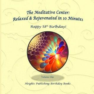 Happy 58th Birthday! Relaxed & Rejuvenated in 10 Minutes Volume One: Exceptionally Beautiful Birthday Gift, in Novelty & More, Brief Meditations, Calming Books for Adhd, Calming Books for Kids, Gifts for Men, for Women, for Boys, for Girls, for Teens, Bir