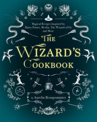 The Wizard's Cookbook Magical Recipes Inspired by Harry Potter, Merlin, The Wizard of Oz, and More