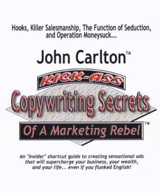 Kick-Ass Copywriting Secrets of a Marketing Rebel by John Carlton