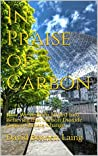 In Praise of Carbon: How We've Been Misled Into Believing that Carbon Dioxide Causes Climate Change