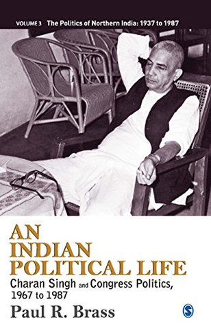 An Indian Political Life: Charan Singh and Congress Politics, 1967 to 1987 (The Politics of Northern India Book 3)