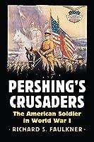 Pershing's Crusaders: The American Soldier in World War I (Modern War Studies)